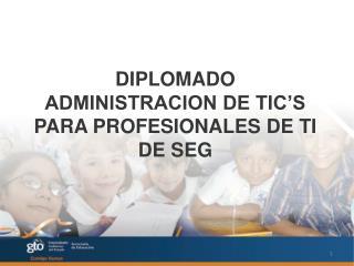 DIPLOMADO  ADMINISTRACION DE TIC'S PARA PROFESIONALES DE TI DE SEG