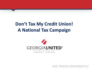 Don�t Tax My Credit Union!  A National Tax Campaign