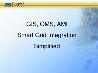 GIS, OMS, AMI  Smart Grid Integration Simplified