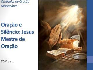Cenáculos de Oração Missionária Oração e Silêncio: Jesus Mestre de Oração