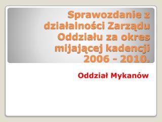 Sprawozdanie  z działalności  Zarządu Oddziału  za okres mijającej  kadencji   2006  - 2010.