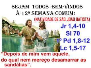 SEJAM  TODOS  BEM-VINDOS À 12ª SEMANA COMUM! (NATIVIDADE DE SÃO JOÃO BATISTA)