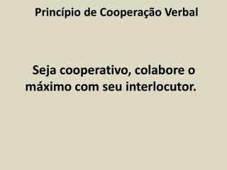 Seja cooperativo, colabore o máximo com seu interlocutor.
