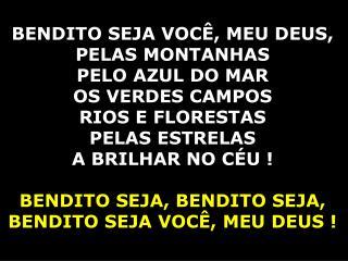 BENDITO SEJA VOCÊ, MEU DEUS, PELAS MONTANHAS PELO AZUL DO MAR  OS VERDES CAMPOS RIOS E FLORESTAS
