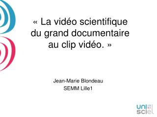 « La vidéo scientifique   du grand documentaire  au clip vidéo. »