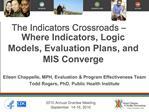 The Indicators Crossroads   Where Indicators, Logic Models, Evaluation Plans, and MIS Converge