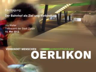 Fachtagung : Der Bahnhof als Ziel und Verbindung Urs Walter Tiefbauamt der Stadt Zürich