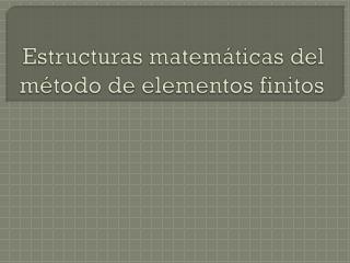 Estructuras matem�ticas del m�todo de elementos finitos