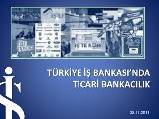 TÜRKİYE İŞ BANKASI'NDA TİCARİ BANKACILIK