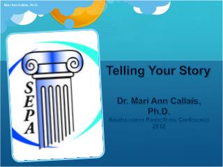 Telling Your Story Dr. Mari Ann Callais, Ph.D. Southeastern Panhellenic Conference 2012