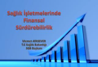 Sağlık İşletmelerinde Finansal Sürdürebilirlik Memet  ATASEVER T.C Sağlık Bakanlığı SGB Başkanı