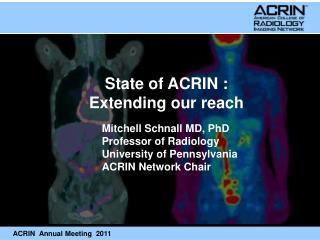 Mitchell Schnall MD, PhD Professor of Radiology University of Pennsylvania ACRIN Network Chair