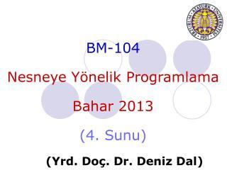 BM-104 Nesneye Yönelik  Programlama Bahar  201 3 ( 4 .  Sunu ) ( Yrd . Do ç . Dr.  Deniz  Dal)
