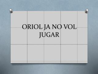 ORIOL JA NO VOL JUGAR