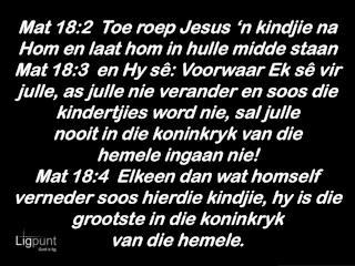 Mat 18:2  Toe roep Jesus 'n kindjie na Hom en laat hom in hulle midde staan