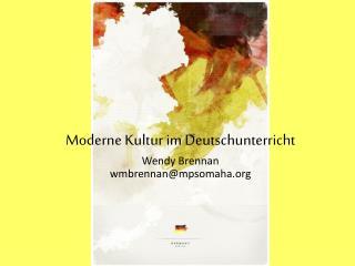 Moderne Kultur  im  Deutschunterricht Wendy Brennan wmbrennan@mpsomaha