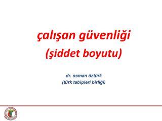 çalışan güvenliği (şiddet boyutu) dr.  osman öztürk ( türk  tabipleri birliği)
