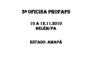 3ª OFICINA PROFAPS 10 a 12.11.2010 Belém/PA