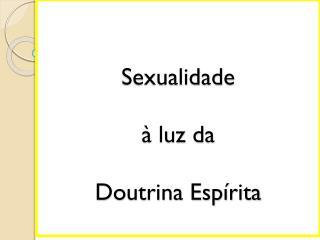 Sexualidade  à luz da  Doutrina  Espírita