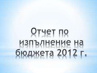Отчет по изпълнение на бюджета 2012 г.
