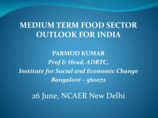 MEDIUM TERM FOOD SECTOR OUTLOOK FOR INDIA PARMOD KUMAR  Prof & Head, ADRTC,