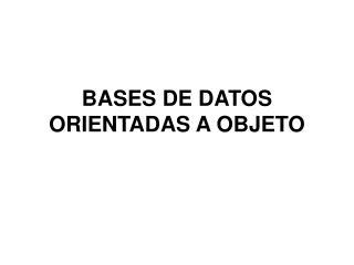 BASES DE DATOS ORIENTADAS A OBJETO