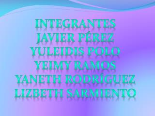 Integrantes Javier Pérez Yuleidis polo Yeimy ramos Yaneth Rodríguez Lizbeth sarmiento