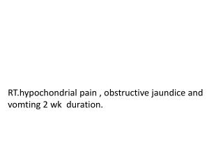RT.hypochondrial  pain , obstructive jaundice and  vomting  2 wk  duration.
