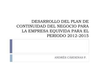 DESARROLLO DEL PLAN DE CONTINUIDAD DEL NEGOCIO PARA LA EMPRESA EQUIVIDA PARA EL PERIODO 2012-2015