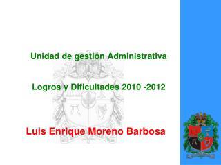 Unidad de gestión Administrativa Logros  y Dificultades 2010 -2012