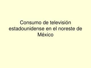 Consumo de televisi n estadounidense en el noreste de M xico