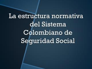La estructura normativa del Sistema Colombiano de Seguridad Social