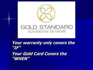 "Your warranty only covers the ""IF""   Your Gold Card Covers the ""WHEN"""