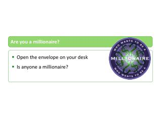 Open the envelope on your desk Is anyone a millionaire?