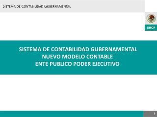 SISTEMA  DE CONTABILIDAD  GUBERNAMENTAL NUEVO MODELO CONTABLE ENTE PUBLICO PODER EJECUTIVO