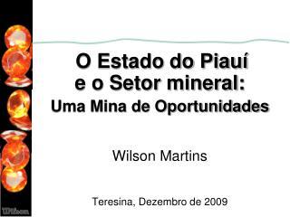 O Estado do Piau                       e o Setor mineral:                  Uma Mina de Oportunidades   Wilson Martins