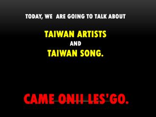 Today, we  are going to talk about  taIWAN artists  and  TAIWAN song. CAME ON!! LES'GO.