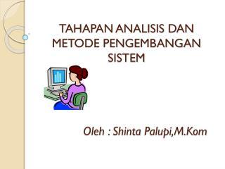 TAHAPAN ANALISIS DAN METODE PENGEMBANGAN SISTEM Oleh  :  Shinta Palupi,M.Kom
