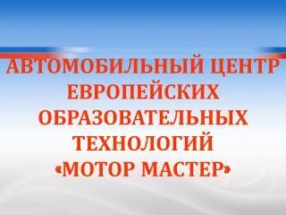 АВТОМОБИЛЬНЫЙ ЦЕНТР ЕВРОПЕЙСКИХ ОБРАЗОВАТЕЛЬНЫХ ТЕХНОЛОГИЙ «МОТОР МАСТЕР»