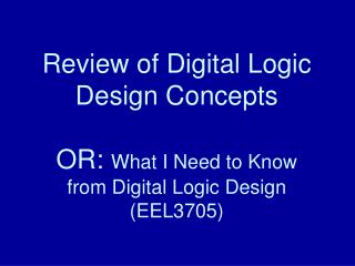 Review of Digital Logic Design Concepts  OR: What I Need to Know from Digital Logic Design EEL3705