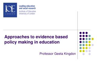 Approaches to evidence based policy making in education Professor  Geeta Kingdon