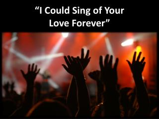 �I Could Sing of Your  Love Forever�