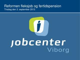 R eformen  f leksjob og førtidspension  T irsdag den 3. september 2013