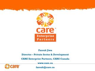 Farouk Jiwa Director – Private Sector & Development CARE Enterprise Partners, CARE Canada