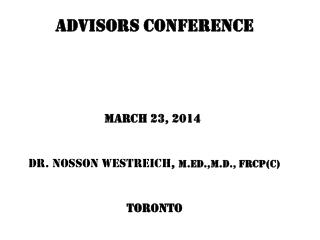 ADVISORS CONFERENCE March 23, 2014 Dr.  Nosson  Westreich ,  M.Ed.,M.D ., FRCP(C) Toronto