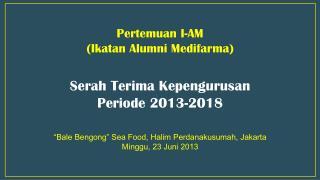 Pertemuan  I-AM ( Ikatan  Alumni  Medifarma ) Serah Terima Kepengurusan Periode  2013-2018