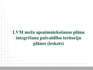 LVM meža apsaimniekošanas plānu integrēšana pašvaldību teritoriju plānos (ieskats)