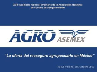 """"""" La oferta del reaseguro agropecuario en México"""" Nuevo Vallarta, Jal. Octubre 2010"""