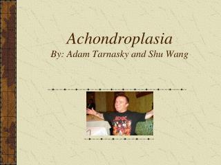 Achondroplasia  By: Adam Tarnasky and Shu Wang