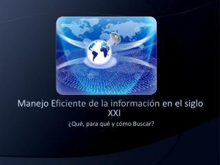 Manejo Eficiente de la información en el siglo XXI ¿Qué, para qué y cómo Buscar?